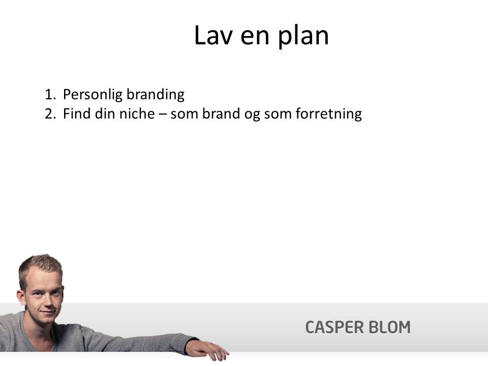 Lav en plan 1.Personlig branding 2.Find din niche – som brand og som forretning