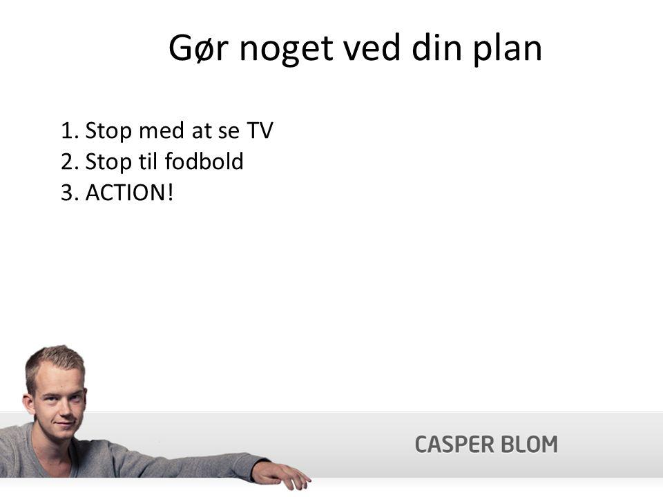 Gør noget ved din plan 1.Stop med at se TV 2.Stop til fodbold 3.ACTION!