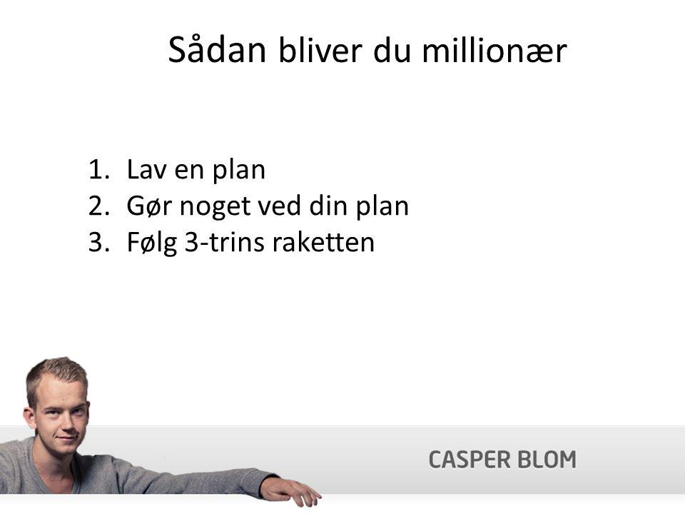 Sådan bliver du millionær 1.Lav en plan 2.Gør noget ved din plan 3.Følg 3-trins raketten