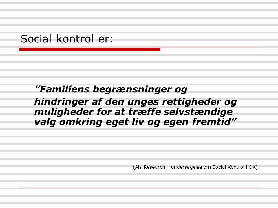 Social kontrol er: Familiens begrænsninger og hindringer af den unges rettigheder og muligheder for at træffe selvstændige valg omkring eget liv og egen fremtid (Als Research – undersøgelse om Social Kontrol i DK)
