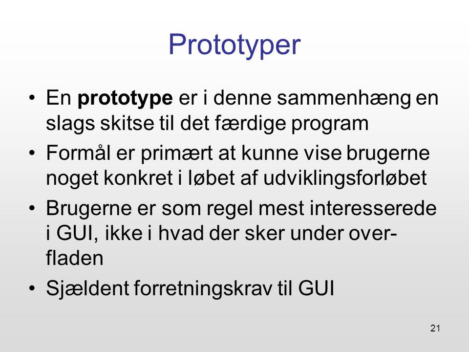 21 Prototyper En prototype er i denne sammenhæng en slags skitse til det færdige program Formål er primært at kunne vise brugerne noget konkret i løbet af udviklingsforløbet Brugerne er som regel mest interesserede i GUI, ikke i hvad der sker under over- fladen Sjældent forretningskrav til GUI