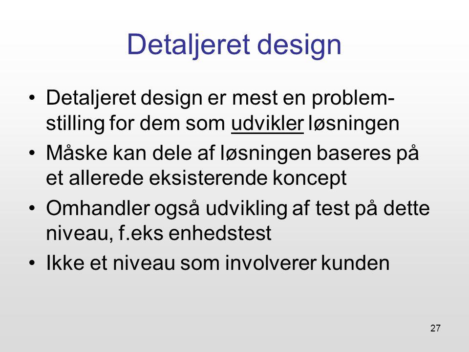 27 Detaljeret design Detaljeret design er mest en problem- stilling for dem som udvikler løsningen Måske kan dele af løsningen baseres på et allerede eksisterende koncept Omhandler også udvikling af test på dette niveau, f.eks enhedstest Ikke et niveau som involverer kunden