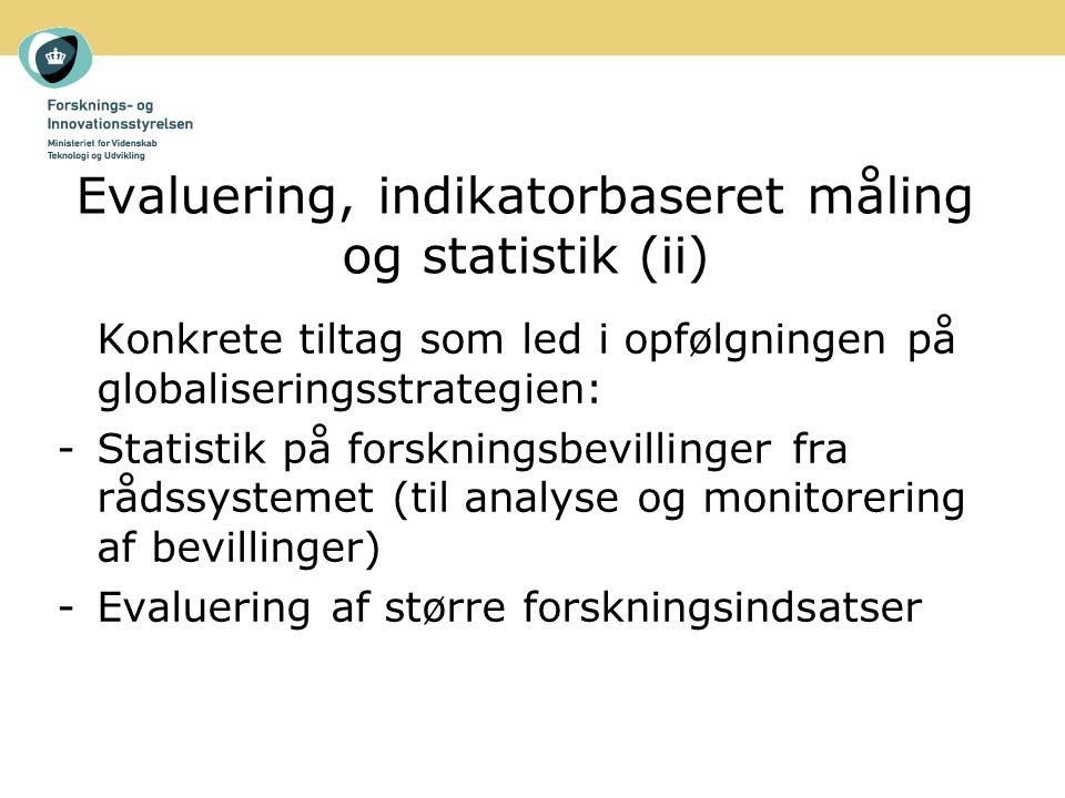 Evaluering, indikatorbaseret måling og statistik (ii) Konkrete tiltag som led i opfølgningen på globaliseringsstrategien: -Statistik på forskningsbevillinger fra rådssystemet (til analyse og monitorering af bevillinger) -Evaluering af større forskningsindsatser