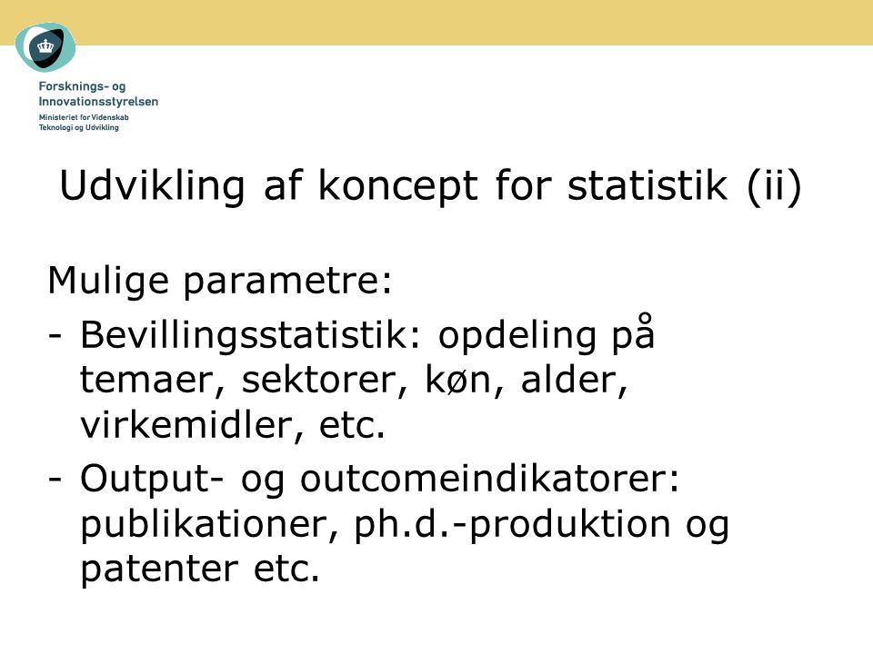 Udvikling af koncept for statistik (ii) Mulige parametre: -Bevillingsstatistik: opdeling på temaer, sektorer, køn, alder, virkemidler, etc.