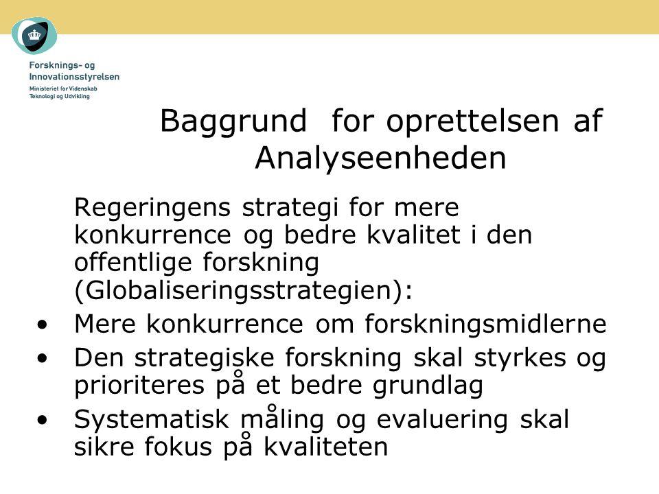Baggrund for oprettelsen af Analyseenheden Regeringens strategi for mere konkurrence og bedre kvalitet i den offentlige forskning (Globaliseringsstrategien): Mere konkurrence om forskningsmidlerne Den strategiske forskning skal styrkes og prioriteres på et bedre grundlag Systematisk måling og evaluering skal sikre fokus på kvaliteten
