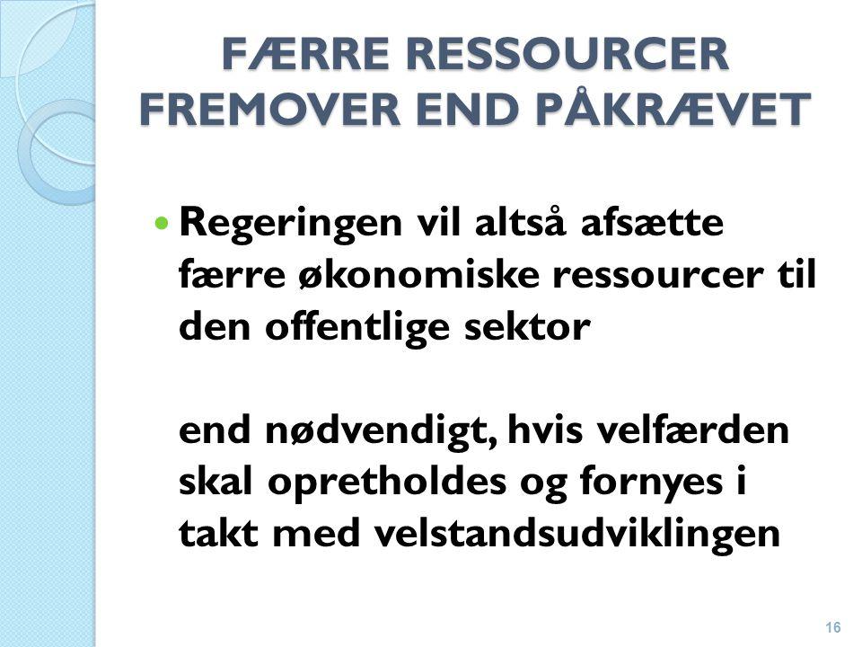 FÆRRE RESSOURCER FREMOVER END PÅKRÆVET Regeringen vil altså afsætte færre økonomiske ressourcer til den offentlige sektor end nødvendigt, hvis velfærden skal opretholdes og fornyes i takt med velstandsudviklingen 16