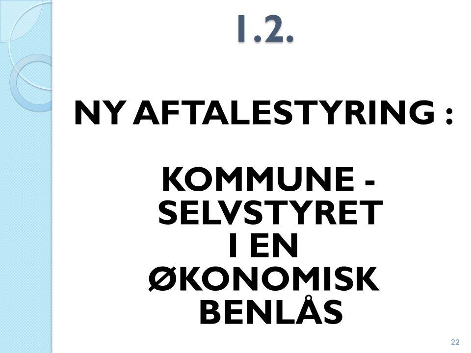 1.2. NY AFTALESTYRING : KOMMUNE - SELVSTYRET I EN ØKONOMISK BENLÅS 22