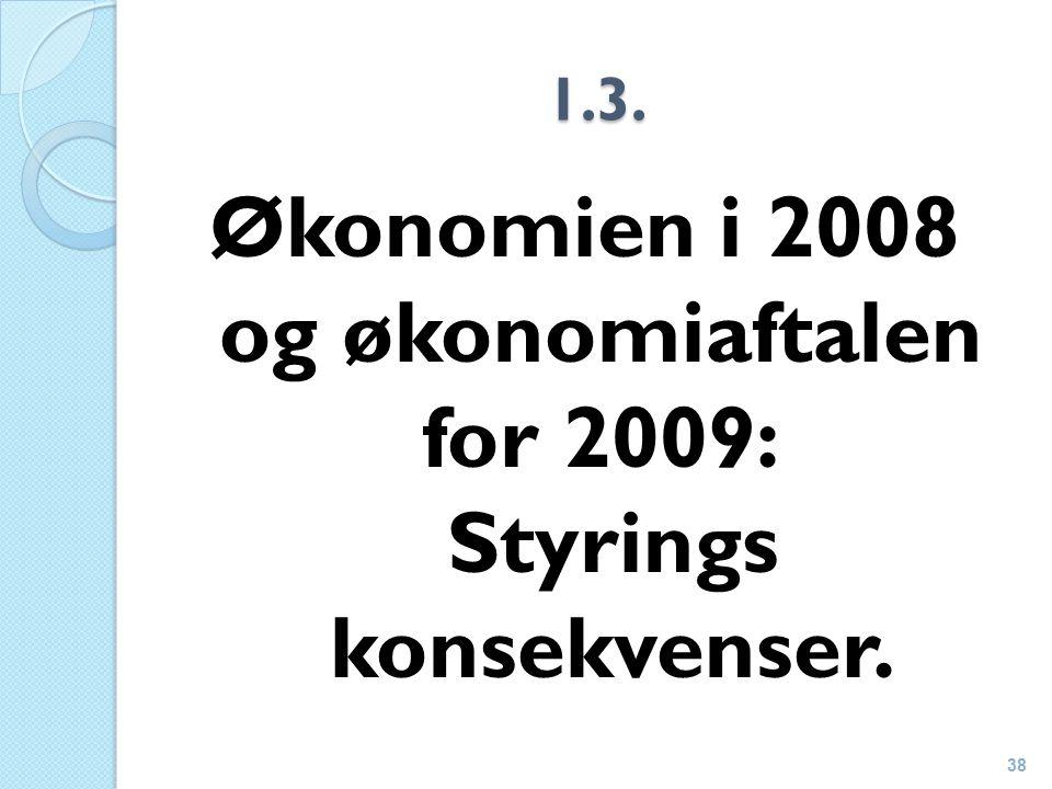1.3. Økonomien i 2008 og økonomiaftalen for 2009: Styrings konsekvenser. 38