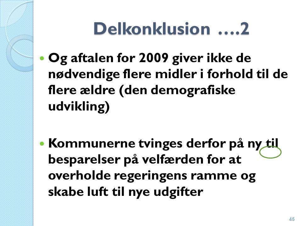 Delkonklusion ….2 Og aftalen for 2009 giver ikke de nødvendige flere midler i forhold til de flere ældre (den demografiske udvikling) Kommunerne tvinges derfor på ny til besparelser på velfærden for at overholde regeringens ramme og skabe luft til nye udgifter 45