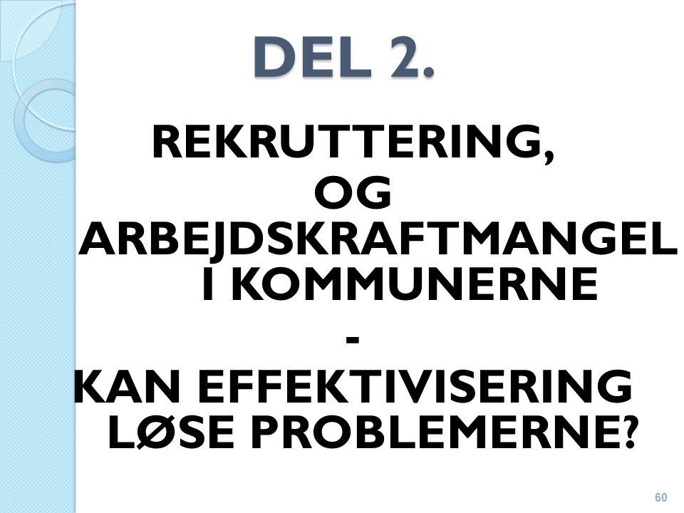 DEL 2. REKRUTTERING, OG ARBEJDSKRAFTMANGEL I KOMMUNERNE - KAN EFFEKTIVISERING LØSE PROBLEMERNE 60