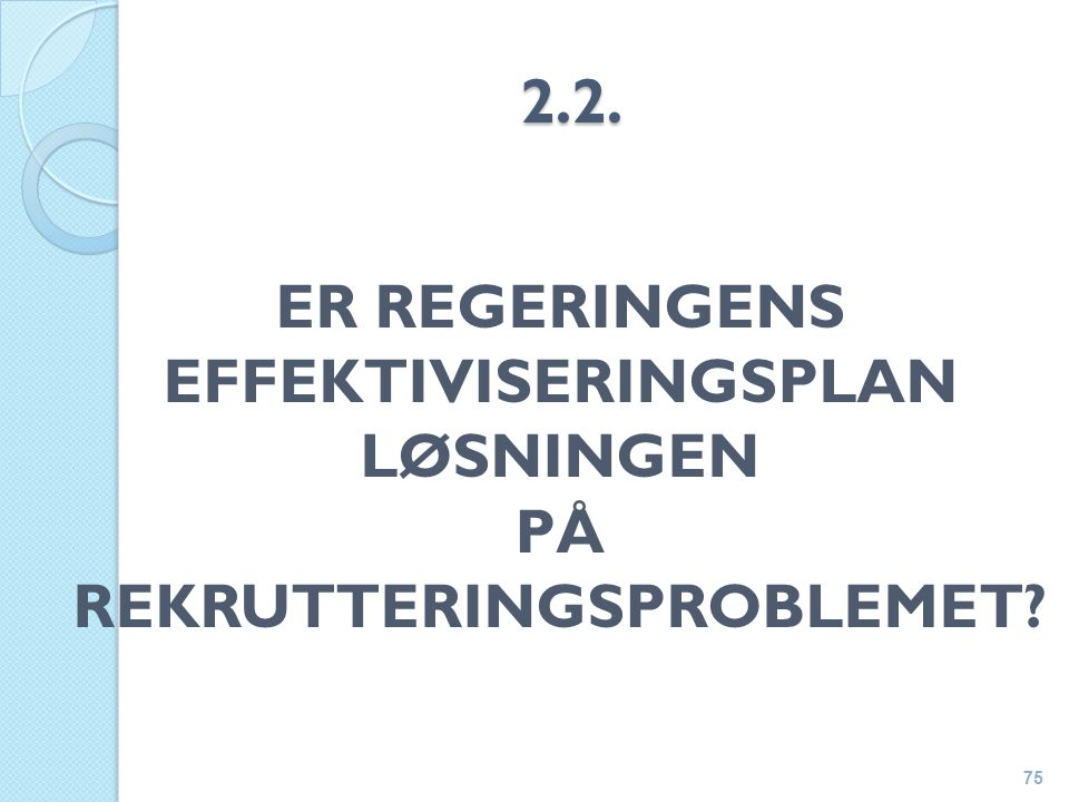 2.2. ER REGERINGENS EFFEKTIVISERINGSPLAN LØSNINGEN PÅ REKRUTTERINGSPROBLEMET 75