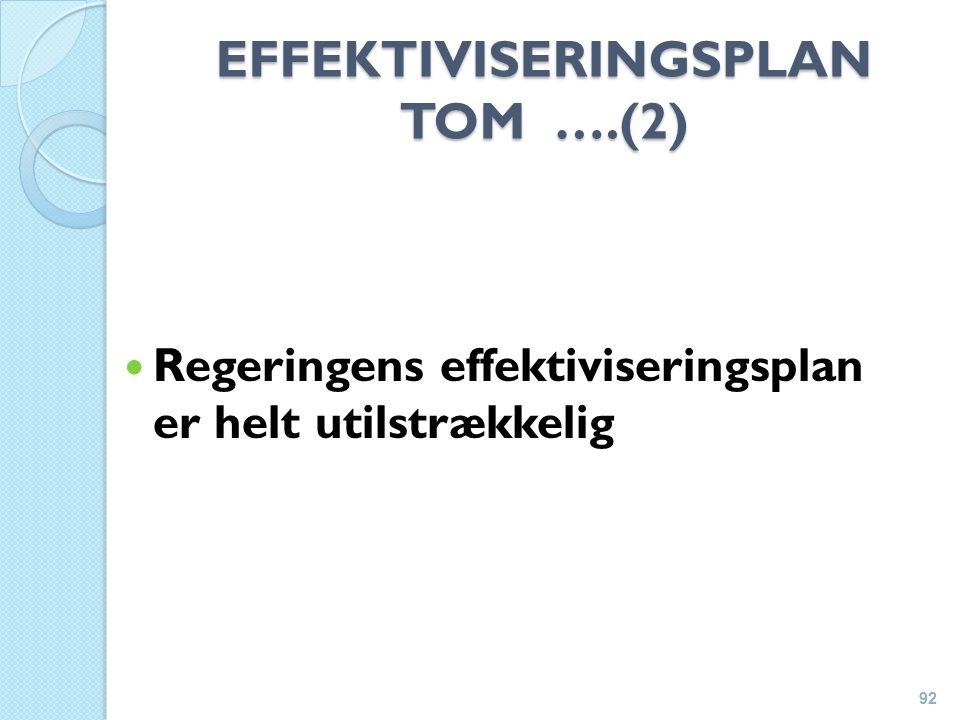 EFFEKTIVISERINGSPLAN TOM ….(2) Regeringens effektiviseringsplan er helt utilstrækkelig 92