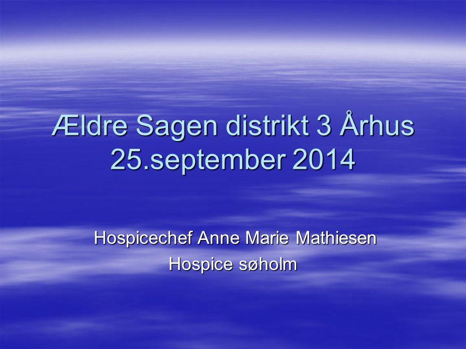 Ældre Sagen distrikt 3 Århus 25.september 2014 Hospicechef Anne Marie Mathiesen Hospicechef Anne Marie Mathiesen Hospice søholm