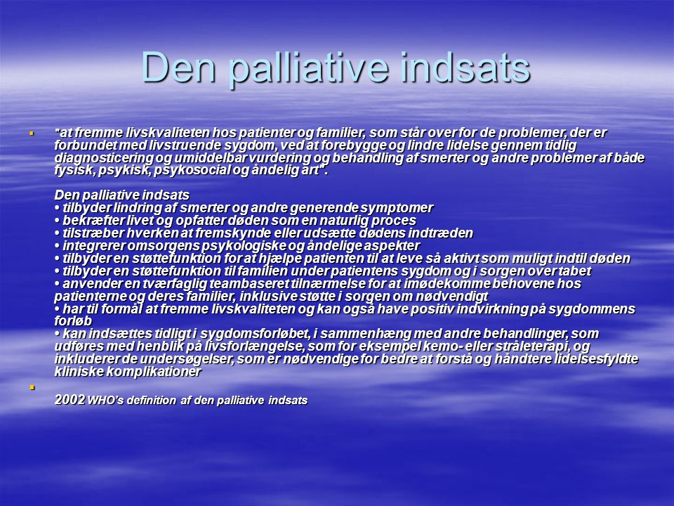 Den palliative indsats  at fremme livskvaliteten hos patienter og familier, som står over for de problemer, der er forbundet med livstruende sygdom, ved at forebygge og lindre lidelse gennem tidlig diagnosticering og umiddelbar vurdering og behandling af smerter og andre problemer af både fysisk, psykisk, psykosocial og åndelig art .