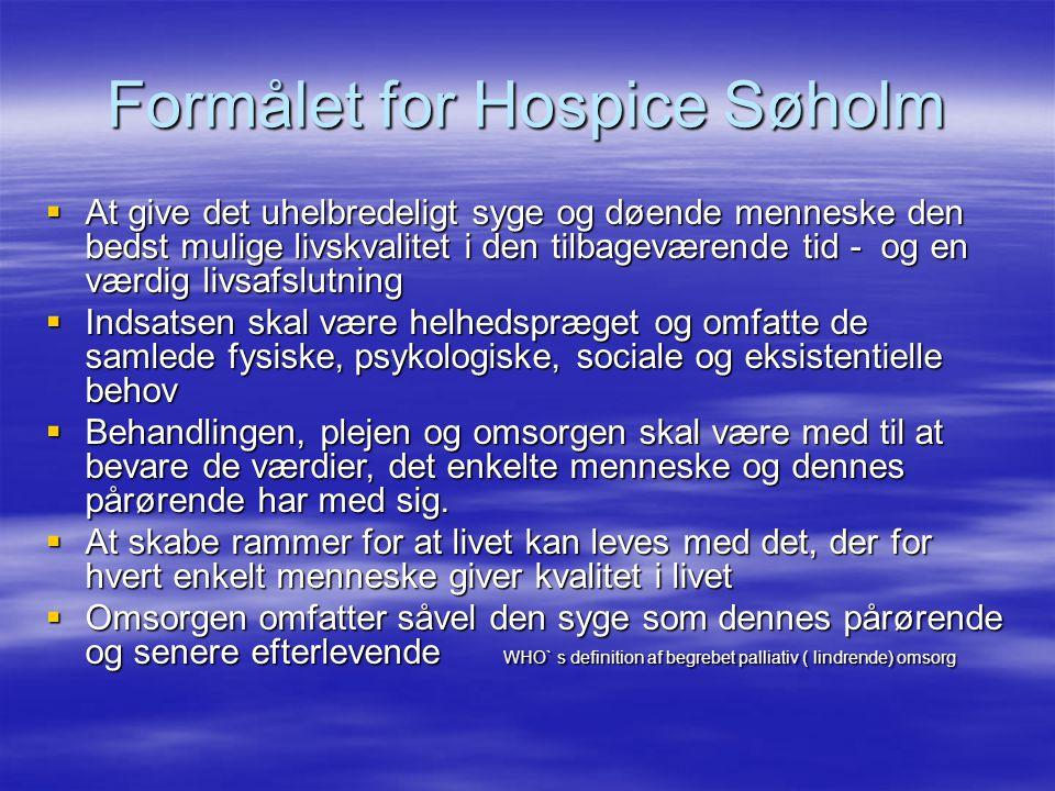Formålet for Hospice Søholm  At give det uhelbredeligt syge og døende menneske den bedst mulige livskvalitet i den tilbageværende tid - og en værdig livsafslutning  Indsatsen skal være helhedspræget og omfatte de samlede fysiske, psykologiske, sociale og eksistentielle behov  Behandlingen, plejen og omsorgen skal være med til at bevare de værdier, det enkelte menneske og dennes pårørende har med sig.