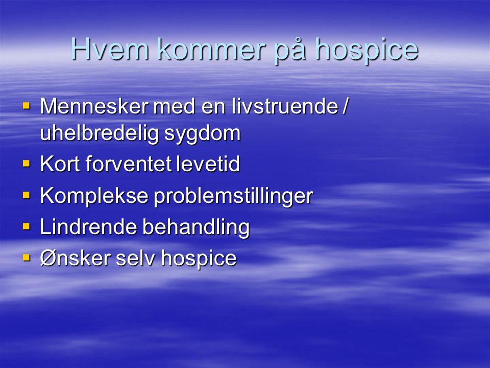 Hvem kommer på hospice  Mennesker med en livstruende / uhelbredelig sygdom  Kort forventet levetid  Komplekse problemstillinger  Lindrende behandling  Ønsker selv hospice