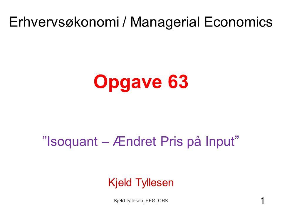 1 Opgave 63 Isoquant – Ændret Pris på Input Kjeld Tyllesen Erhvervsøkonomi / Managerial Economics Kjeld Tyllesen, PEØ, CBS