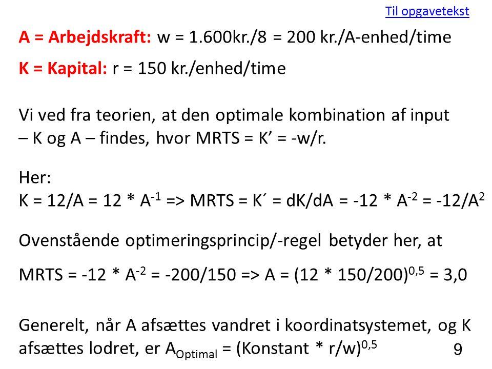 9 Til opgavetekst A = Arbejdskraft: w = 1.600kr./8 = 200 kr./A-enhed/time K = Kapital: r = 150 kr./enhed/time Vi ved fra teorien, at den optimale kombination af input – K og A – findes, hvor MRTS = K' = -w/r.