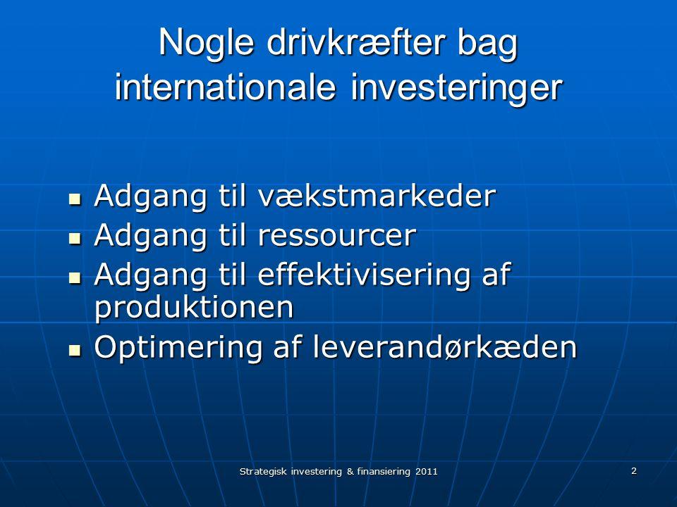 Strategisk investering & finansiering 2011 2 Nogle drivkræfter bag internationale investeringer Adgang til vækstmarkeder Adgang til vækstmarkeder Adgang til ressourcer Adgang til ressourcer Adgang til effektivisering af produktionen Adgang til effektivisering af produktionen Optimering af leverandørkæden Optimering af leverandørkæden