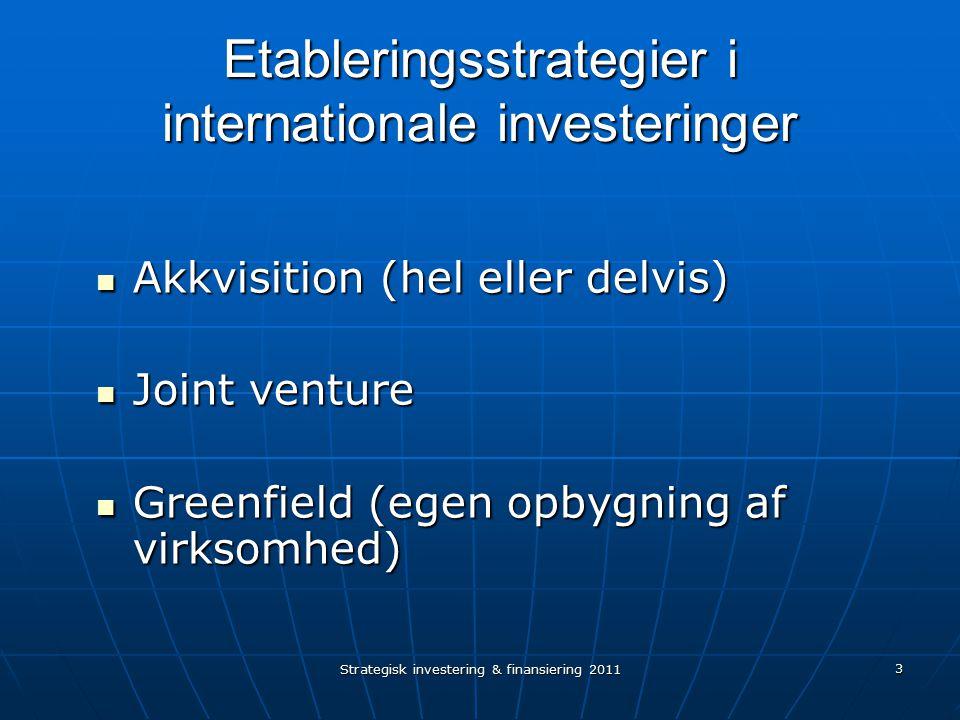 Strategisk investering & finansiering 2011 3 Etableringsstrategier i internationale investeringer Akkvisition (hel eller delvis) Akkvisition (hel eller delvis) Joint venture Joint venture Greenfield (egen opbygning af virksomhed) Greenfield (egen opbygning af virksomhed)