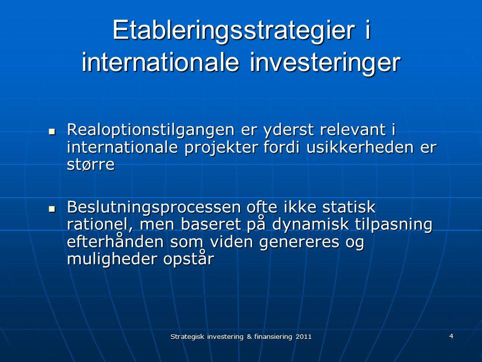 Strategisk investering & finansiering 2011 4 Etableringsstrategier i internationale investeringer Realoptionstilgangen er yderst relevant i internationale projekter fordi usikkerheden er større Realoptionstilgangen er yderst relevant i internationale projekter fordi usikkerheden er større Beslutningsprocessen ofte ikke statisk rationel, men baseret på dynamisk tilpasning efterhånden som viden genereres og muligheder opstår Beslutningsprocessen ofte ikke statisk rationel, men baseret på dynamisk tilpasning efterhånden som viden genereres og muligheder opstår