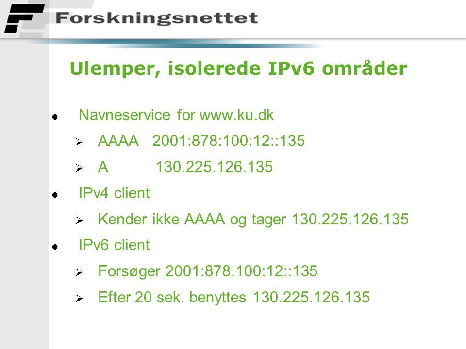 Ulemper, isolerede IPv6 områder l Navneservice for www.ku.dk  AAAA 2001:878:100:12::135  A 130.225.126.135 l IPv4 client  Kender ikke AAAA og tager 130.225.126.135 l IPv6 client  Forsøger 2001:878.100:12::135  Efter 20 sek.