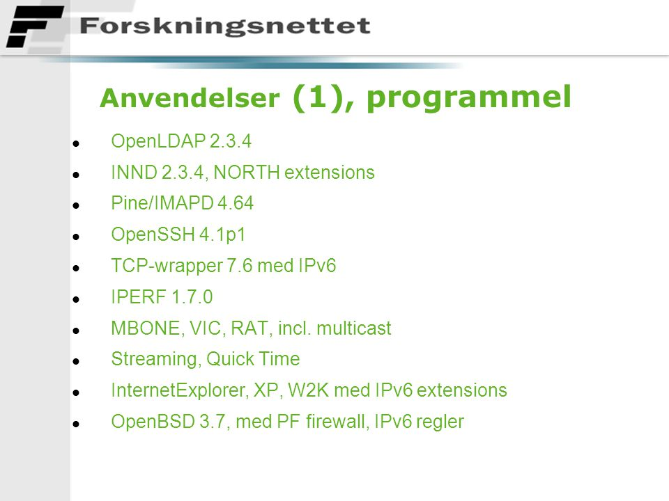 Anvendelser (1), programmel l OpenLDAP 2.3.4 l INND 2.3.4, NORTH extensions l Pine/IMAPD 4.64 l OpenSSH 4.1p1 l TCP-wrapper 7.6 med IPv6 l IPERF 1.7.0 l MBONE, VIC, RAT, incl.