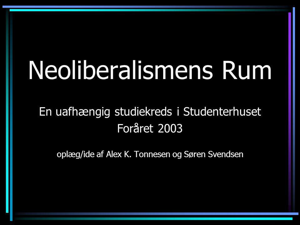 Neoliberalismens Rum En uafhængig studiekreds i Studenterhuset Foråret 2003 oplæg/ide af Alex K.