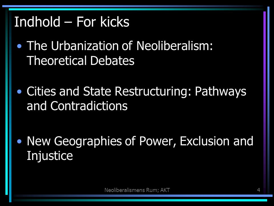 Neoliberalismens Rum; AKT4 Indhold – For kicks The Urbanization of Neoliberalism: Theoretical Debates Cities and State Restructuring: Pathways and Contradictions New Geographies of Power, Exclusion and Injustice