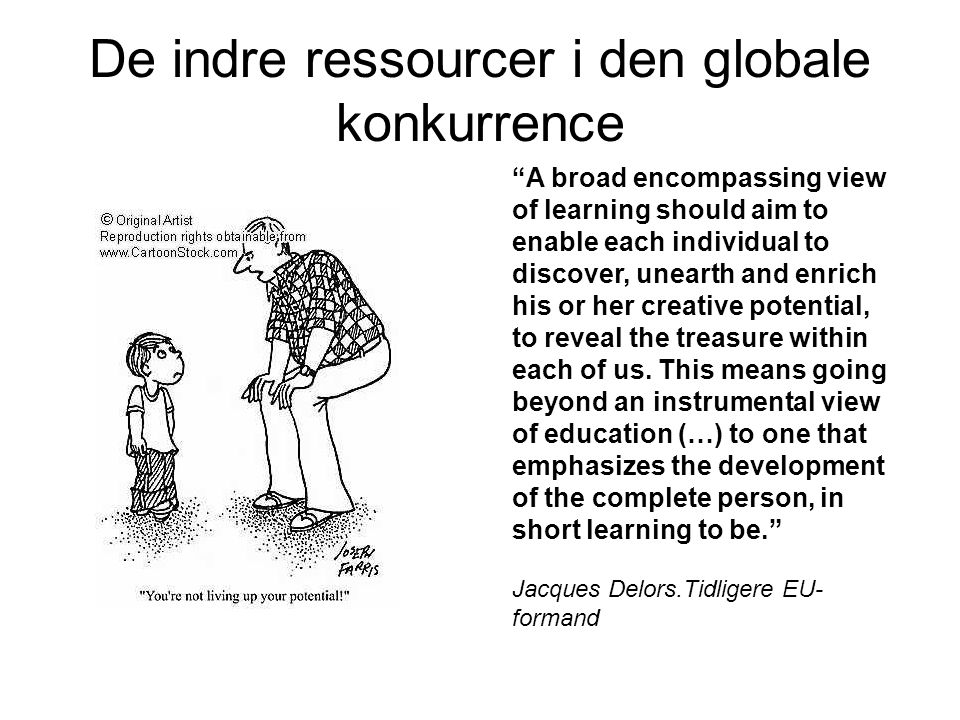 De indre ressourcer i den globale konkurrence A broad encompassing view of learning should aim to enable each individual to discover, unearth and enrich his or her creative potential, to reveal the treasure within each of us.