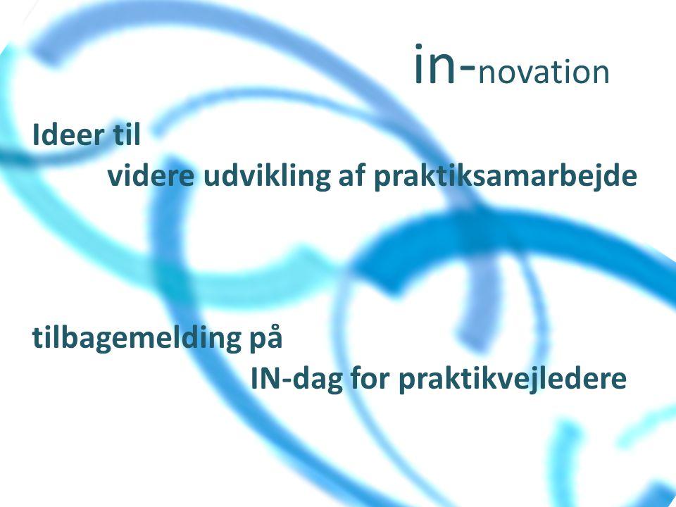 in- novation Ideer til videre udvikling af praktiksamarbejde tilbagemelding på IN-dag for praktikvejledere