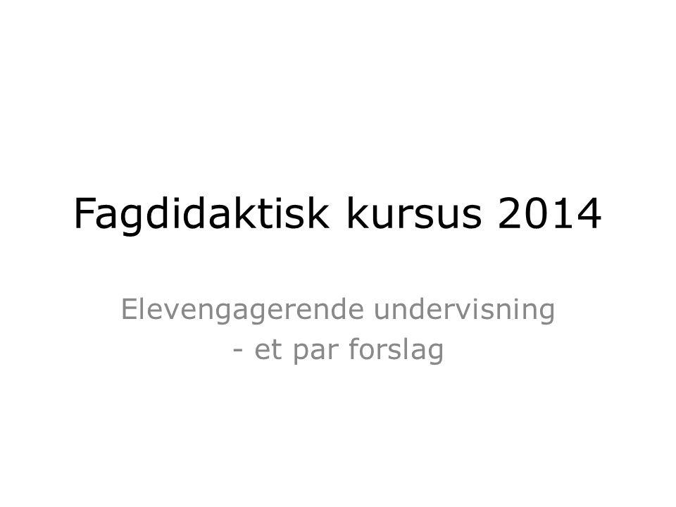 Fagdidaktisk kursus 2014 Elevengagerende undervisning - et par forslag