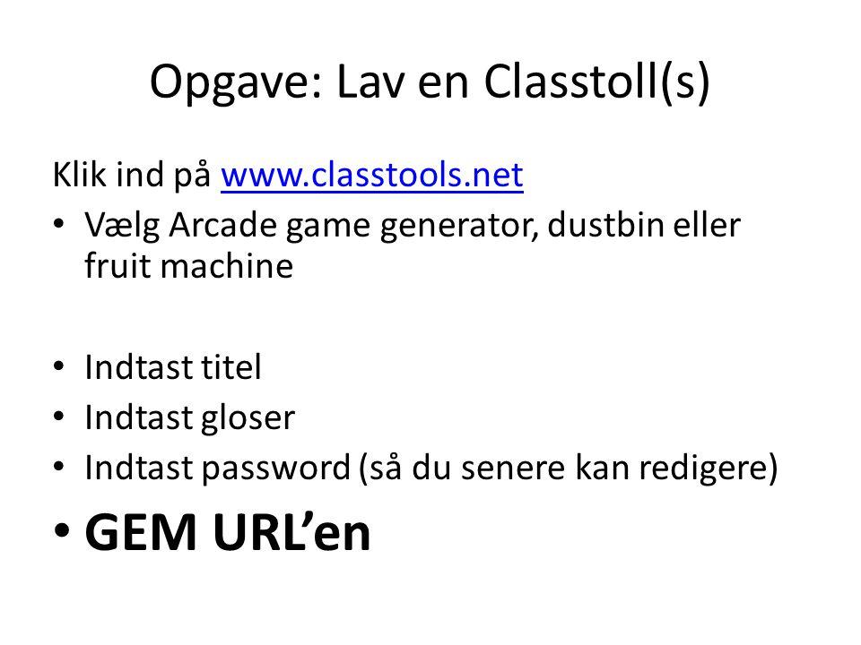 Opgave: Lav en Classtoll(s) Klik ind på www.classtools.netwww.classtools.net Vælg Arcade game generator, dustbin eller fruit machine Indtast titel Indtast gloser Indtast password (så du senere kan redigere) GEM URL'en