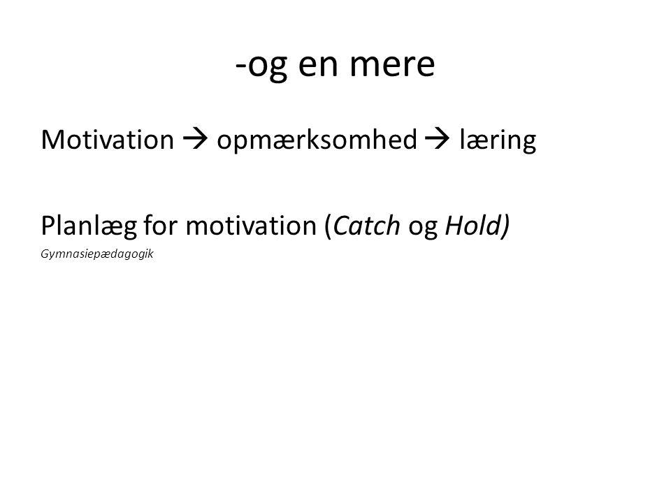 -og en mere Motivation  opmærksomhed  læring Planlæg for motivation (Catch og Hold) Gymnasiepædagogik