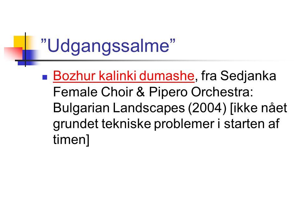 Udgangssalme Bozhur kalinki dumashe, fra Sedjanka Female Choir & Pipero Orchestra: Bulgarian Landscapes (2004) [ikke nået grundet tekniske problemer i starten af timen] Bozhur kalinki dumashe
