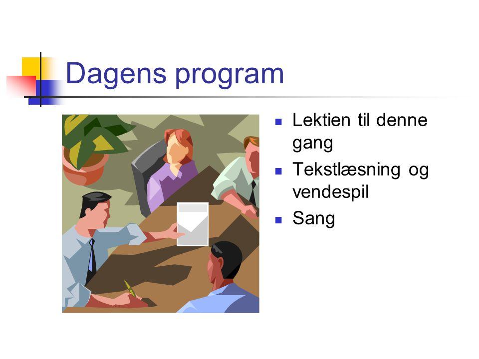 Dagens program Lektien til denne gang Tekstlæsning og vendespil Sang