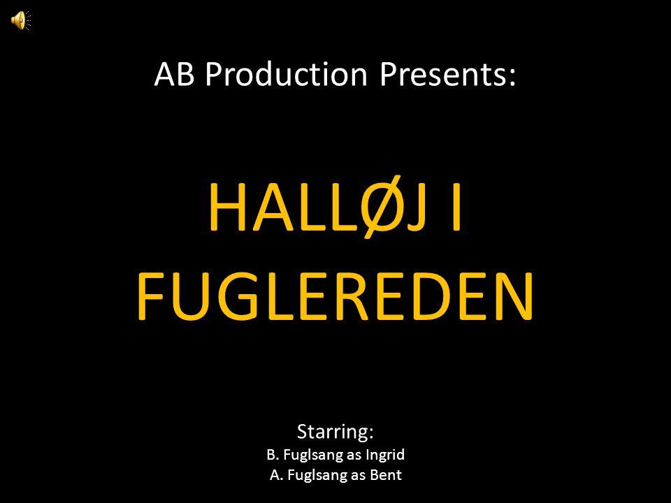 AB Production Presents: HALLØJ I FUGLEREDEN Starring: B. Fuglsang as Ingrid A. Fuglsang as Bent