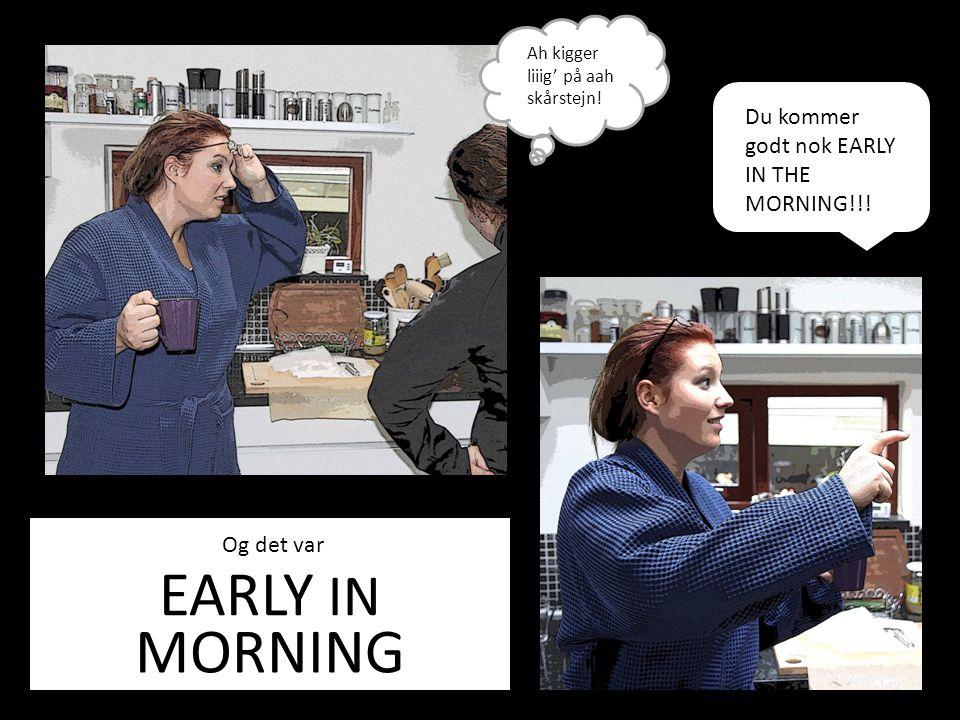 EARLY IN Og det var MORNING Ah kigger liiig' på aah skårstejn.