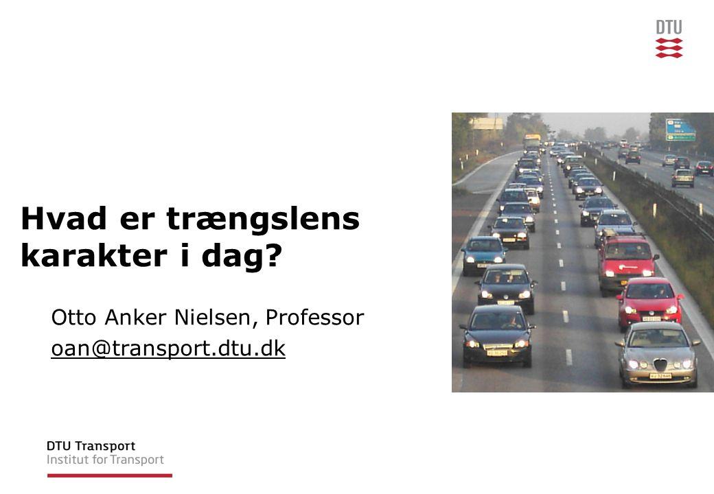 Hvad er trængslens karakter i dag Otto Anker Nielsen, Professor oan@transport.dtu.dk
