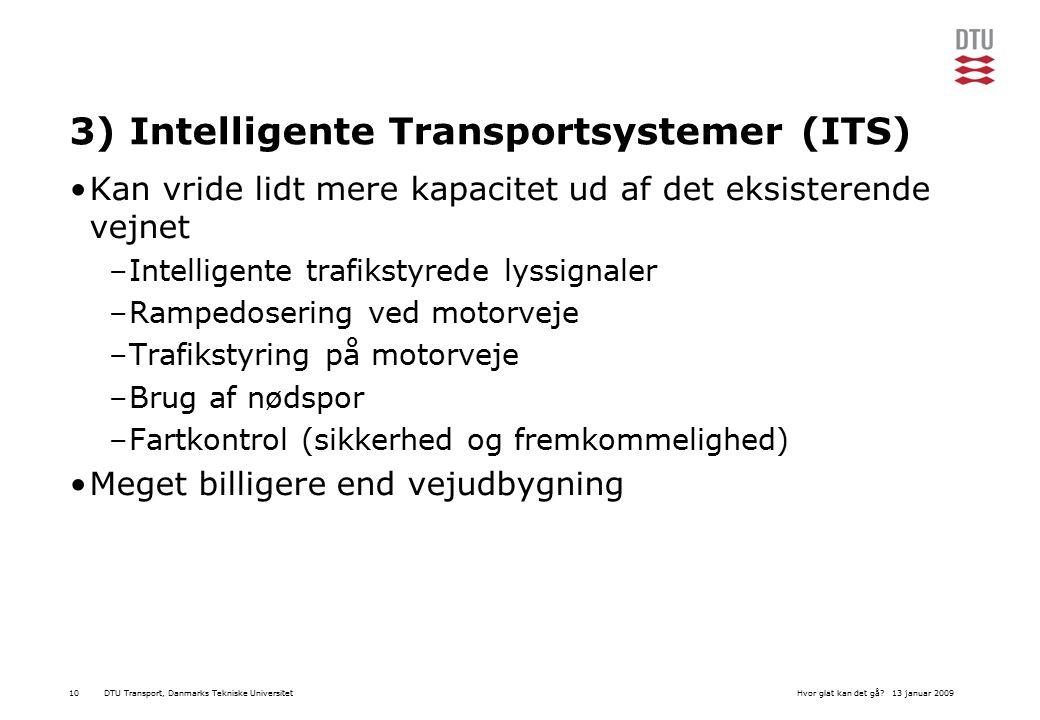 DTU Transport, Danmarks Tekniske Universitet13 januar 2009Hvor glat kan det gå 10 3) Intelligente Transportsystemer (ITS) Kan vride lidt mere kapacitet ud af det eksisterende vejnet –Intelligente trafikstyrede lyssignaler –Rampedosering ved motorveje –Trafikstyring på motorveje –Brug af nødspor –Fartkontrol (sikkerhed og fremkommelighed) Meget billigere end vejudbygning