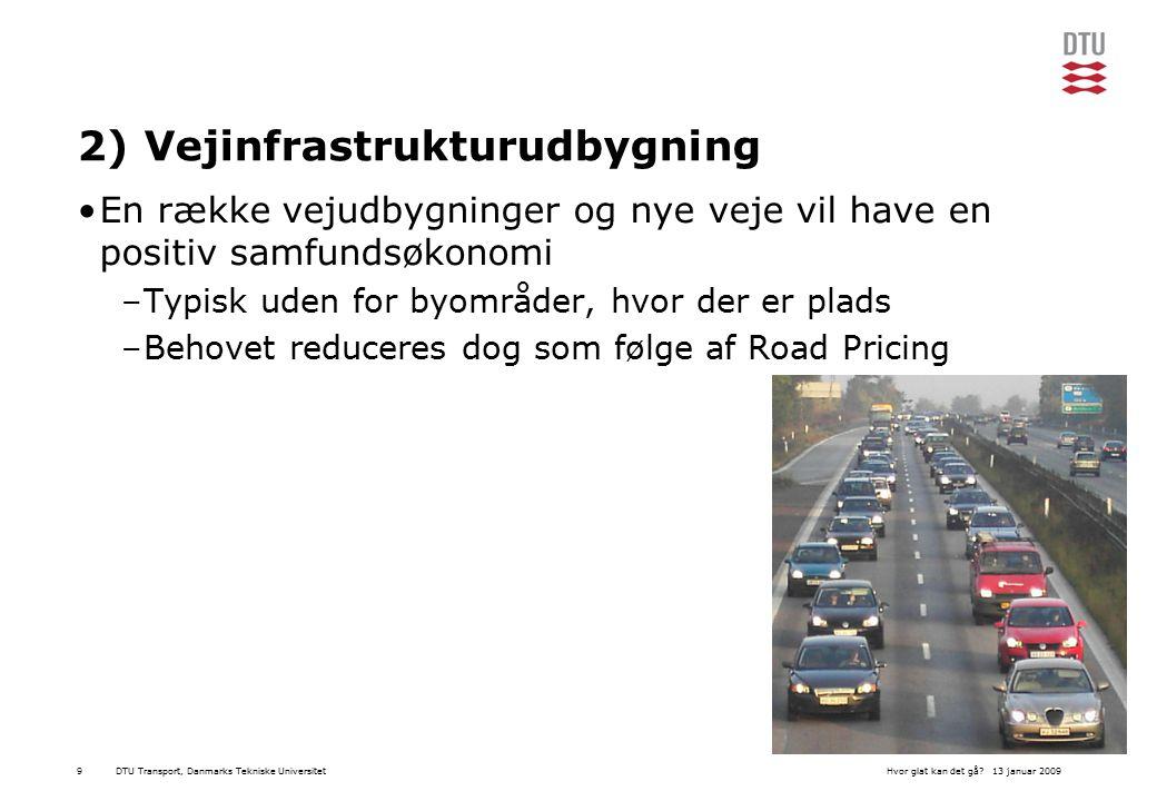 DTU Transport, Danmarks Tekniske Universitet13 januar 2009Hvor glat kan det gå 9 2) Vejinfrastrukturudbygning En række vejudbygninger og nye veje vil have en positiv samfundsøkonomi –Typisk uden for byområder, hvor der er plads –Behovet reduceres dog som følge af Road Pricing