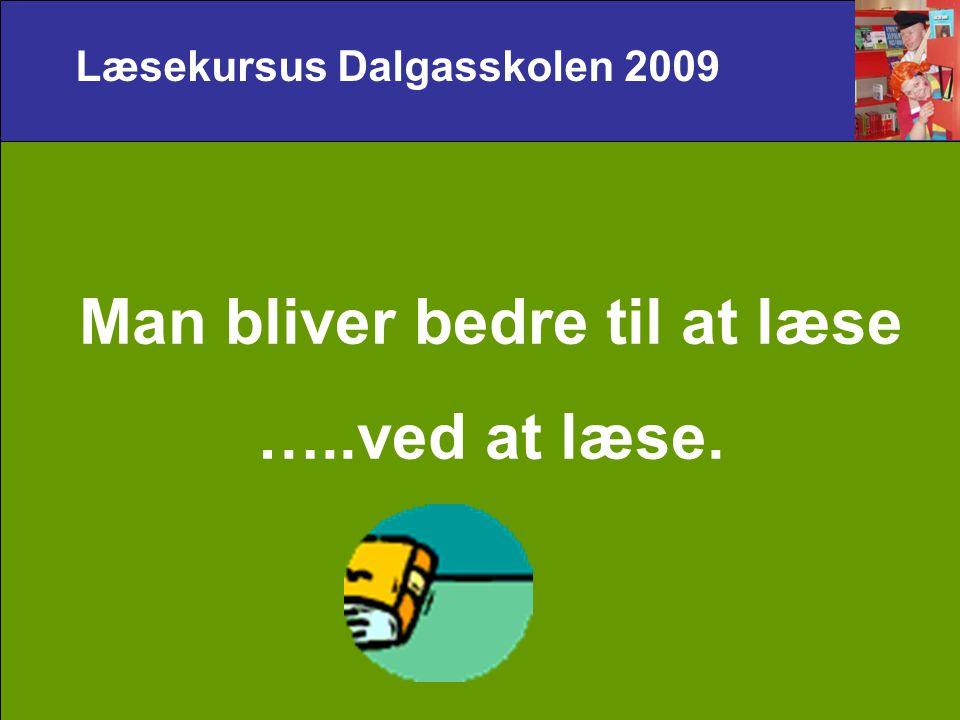 Læsekursus Dalgasskolen 2009 Man bliver bedre til at læse …..ved at læse.