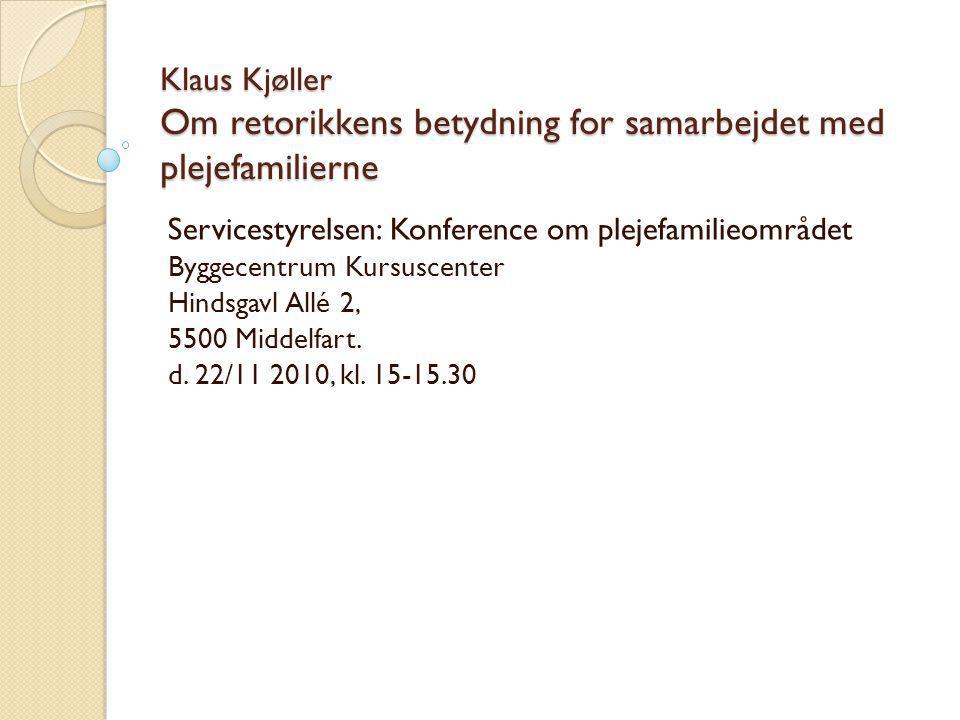 Klaus Kjøller Om retorikkens betydning for samarbejdet med plejefamilierne Servicestyrelsen: Konference om plejefamilieområdet Byggecentrum Kursuscenter Hindsgavl Allé 2, 5500 Middelfart.