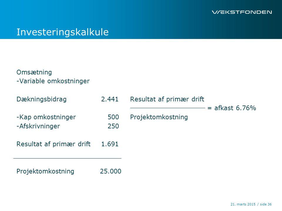 / side Investeringskalkule Omsætning -Variable omkostninger Dækningsbidrag2.441 -Kap omkostninger 500 -Afskrivninger 250 Resultat af primær drift1.691 Projektomkostning 25.000 21.
