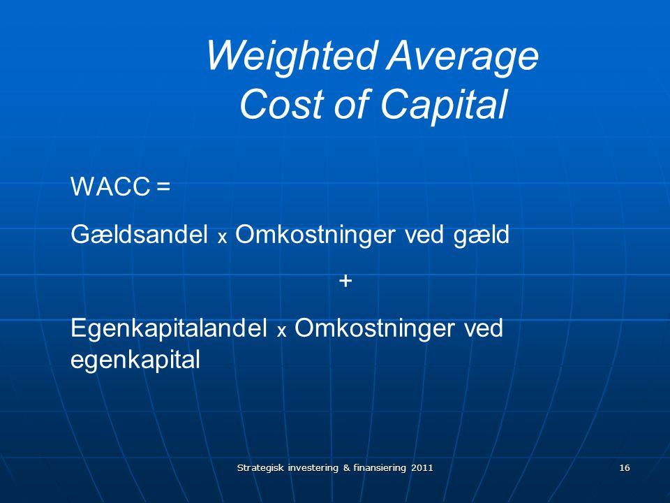 16 Weighted Average Cost of Capital WACC = Gældsandel x Omkostninger ved gæld + Egenkapitalandel x Omkostninger ved egenkapital Strategisk investering & finansiering 2011