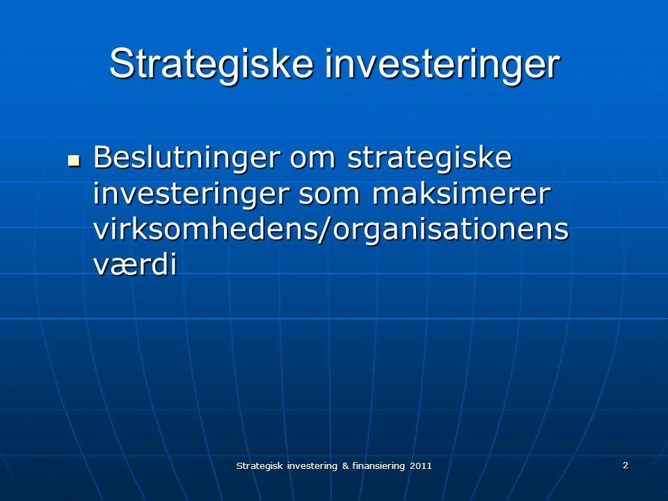 Strategisk investering & finansiering 2011 2 Strategiske investeringer Beslutninger om strategiske investeringer som maksimerer virksomhedens/organisationens værdi Beslutninger om strategiske investeringer som maksimerer virksomhedens/organisationens værdi