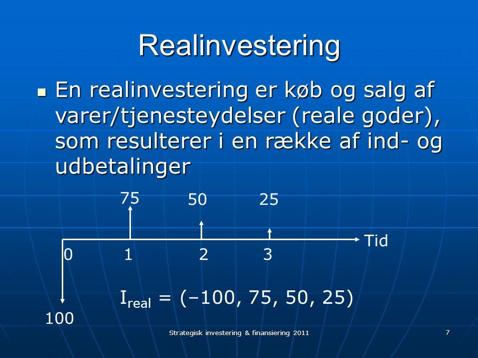 Strategisk investering & finansiering 2011 7 Realinvestering En realinvestering er køb og salg af varer/tjenesteydelser (reale goder), som resulterer i en række af ind- og udbetalinger En realinvestering er køb og salg af varer/tjenesteydelser (reale goder), som resulterer i en række af ind- og udbetalinger 100 75 5025 1203 Tid I real = (–100, 75, 50, 25)