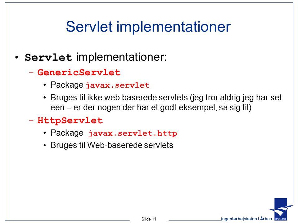Ingeniørhøjskolen i Århus Slide 11 Servlet implementationer Servlet implementationer: –GenericServlet Package javax.servlet Bruges til ikke web baserede servlets (jeg tror aldrig jeg har set een – er der nogen der har et godt eksempel, så sig til) –HttpServlet Package javax.servlet.http Bruges til Web-baserede servlets