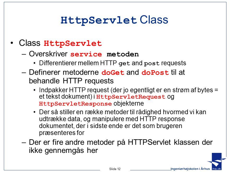 Ingeniørhøjskolen i Århus Slide 12 HttpServlet Class Class HttpServlet –Overskriver service metoden Differentierer mellem HTTP get and post requests –Definerer metoderne doGet and doPost til at behandle HTTP requests Indpakker HTTP request (der jo egentligt er en strøm af bytes = et tekst dokument) i HttpServletRequest og HttpServletResponse objekterne Der så stiller en række metoder til rådighed hvormed vi kan udtrække data, og manipulere med HTTP response dokumentet, der i sidste ende er det som brugeren præsenteres for –Der er fire andre metoder på HTTPServlet klassen der ikke gennemgås her
