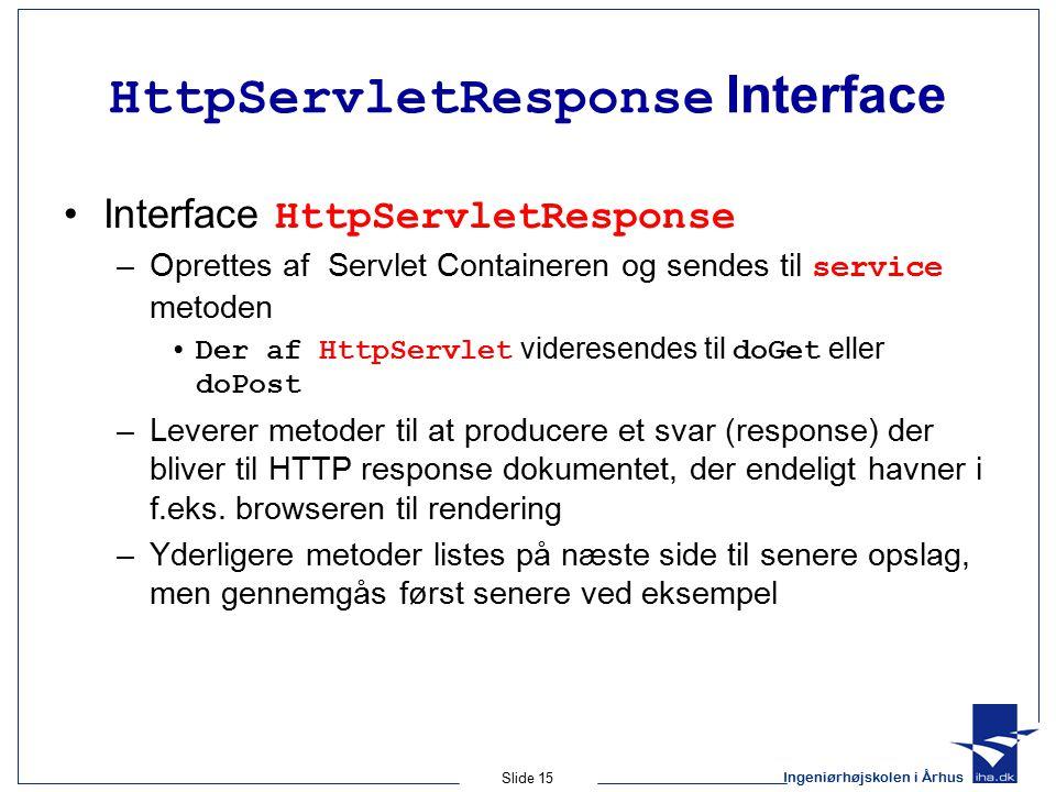 Ingeniørhøjskolen i Århus Slide 15 HttpServletResponse Interface Interface HttpServletResponse –Oprettes af Servlet Containeren og sendes til service metoden Der af HttpServlet videresendes til doGet eller doPost –Leverer metoder til at producere et svar (response) der bliver til HTTP response dokumentet, der endeligt havner i f.eks.